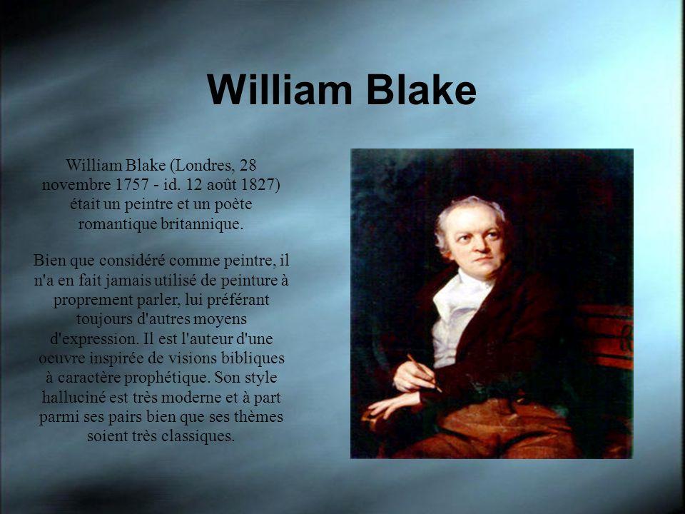 William Blake William Blake (Londres, 28 novembre 1757 - id. 12 août 1827) était un peintre et un poète romantique britannique. Bien que considéré com