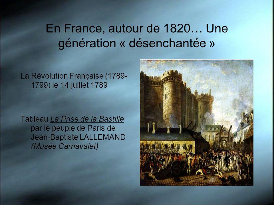 En France, autour de 1820… Une génération « désenchantée » La Révolution Française (1789- 1799) le 14 juillet 1789 Tableau La Prise de la Bastille par