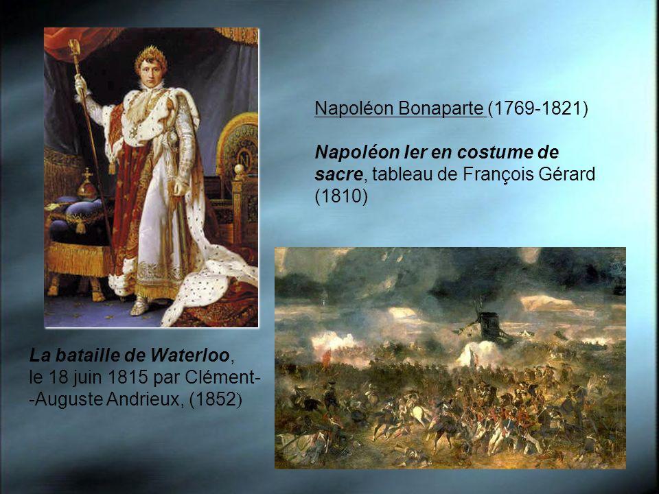 Napoléon Bonaparte (1769-1821) Napoléon Ier en costume de sacre, tableau de François Gérard (1810) La bataille de Waterloo, le 18 juin 1815 par Clémen