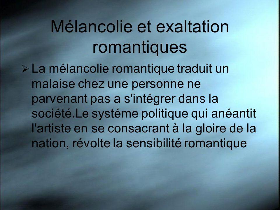 Mélancolie et exaltation romantiques La mélancolie romantique traduit un malaise chez une personne ne parvenant pas a s'intégrer dans la société.Le sy