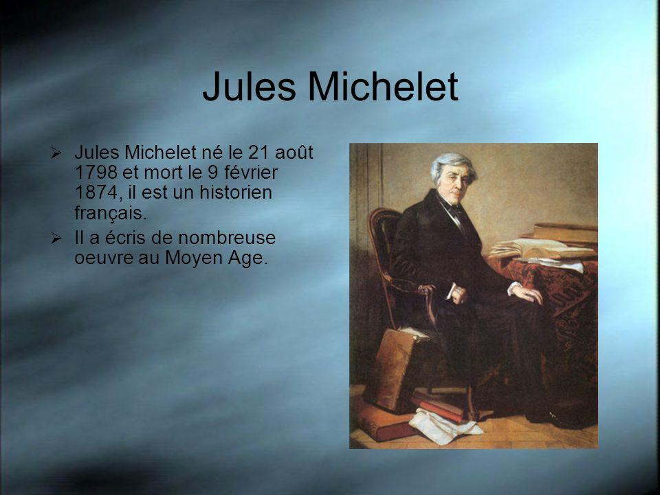 Jules Michelet Jules Michelet né le 21 août 1798 et mort le 9 février 1874, il est un historien français. Il a écris de nombreuse oeuvre au Moyen Age.