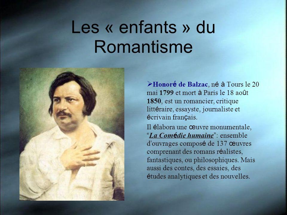 Les « enfants » du Romantisme Honor é de Balzac, n é à Tours le 20 mai 1799 et mort à Paris le 18 ao û t 1850, est un romancier, critique litt é raire