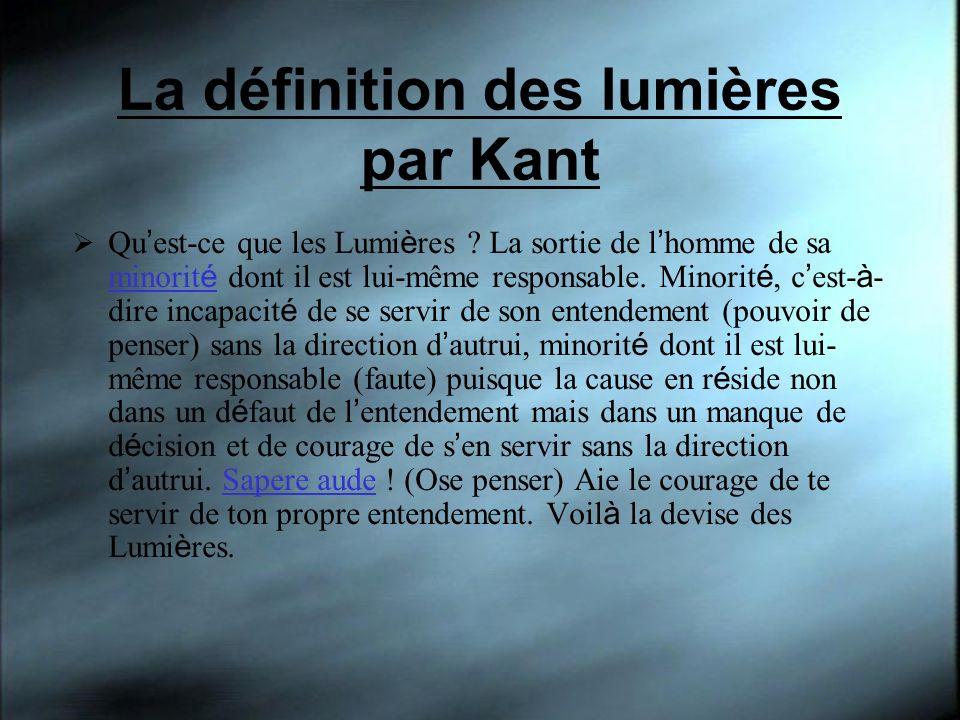 La définition des lumières par Kant Qu est-ce que les Lumi è res ? La sortie de l homme de sa minorit é dont il est lui-même responsable. Minorit é, c