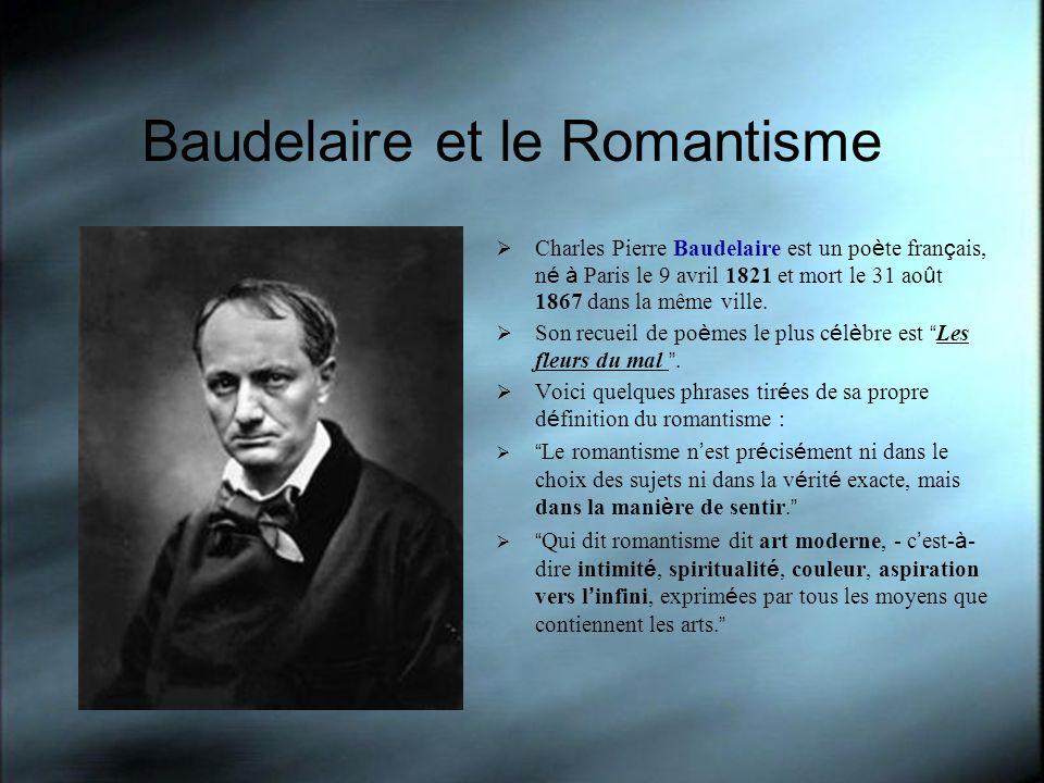 Baudelaire et le Romantisme Charles Pierre Baudelaire est un po è te fran ç ais, n é à Paris le 9 avril 1821 et mort le 31 ao û t 1867 dans la même vi