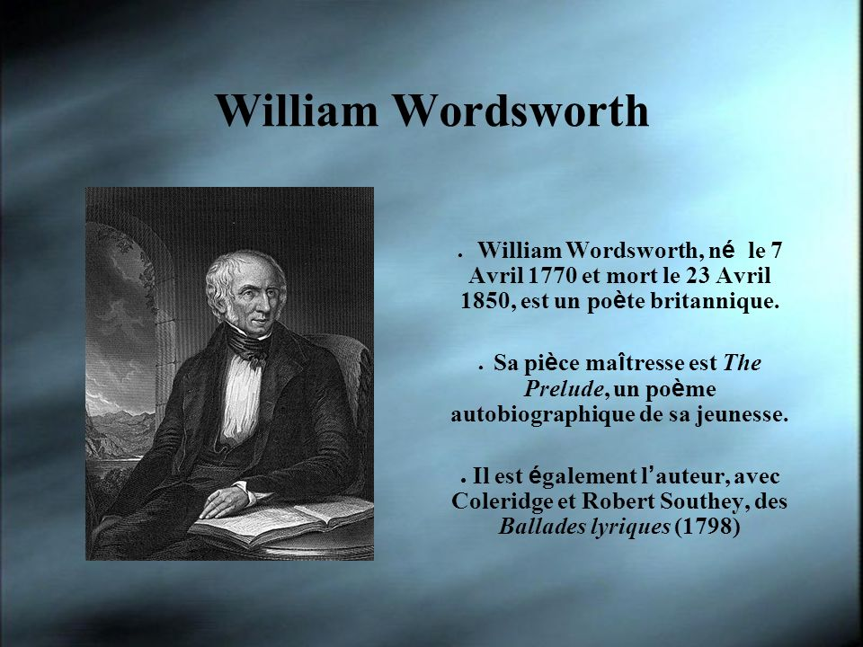 William Wordsworth William Wordsworth, n é le 7 Avril 1770 et mort le 23 Avril 1850, est un po è te britannique. Sa pi è ce ma î tresse est The Prelud