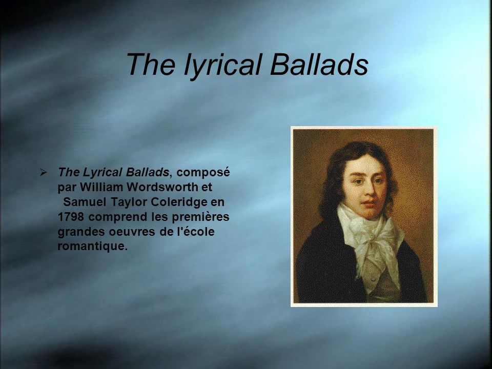 The lyrical Ballads The Lyrical Ballads, composé par William Wordsworth et Samuel Taylor Coleridge en 1798 comprend les premières grandes oeuvres de l