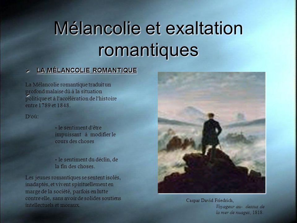 Mélancolie et exaltation romantiques LA MÉLANCOLIE ROMANTIQUE LA MÉLANCOLIE ROMANTIQUE La Mélancolie romantique traduit un profond malaise dû à la sit