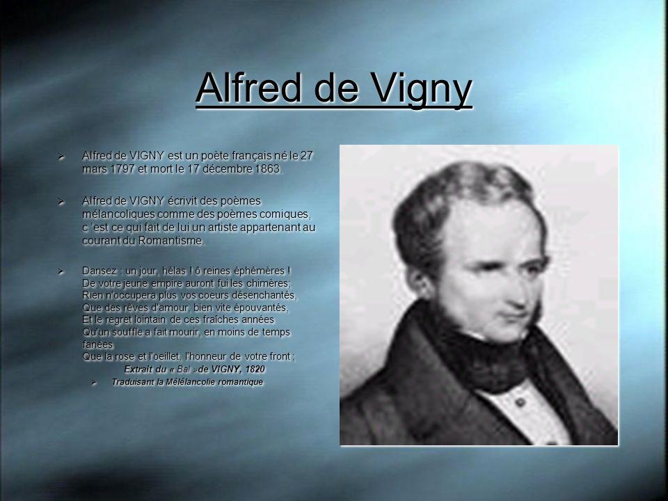 Alfred de Vigny Alfred de VIGNY est un poète français né le 27 mars 1797 et mort le 17 décembre 1863. Alfred de VIGNY écrivit des poèmes mélancoliques