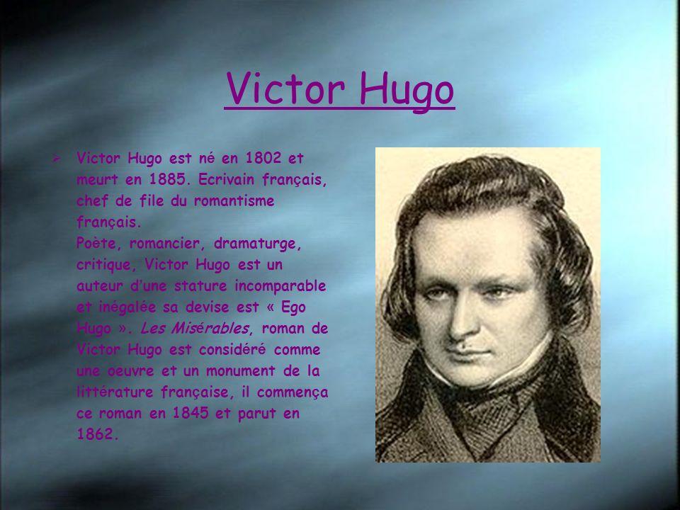 Victor Hugo Victor Hugo est n é en 1802 et meurt en 1885. Ecrivain fran ç ais, chef de file du romantisme fran ç ais. Po è te, romancier, dramaturge,