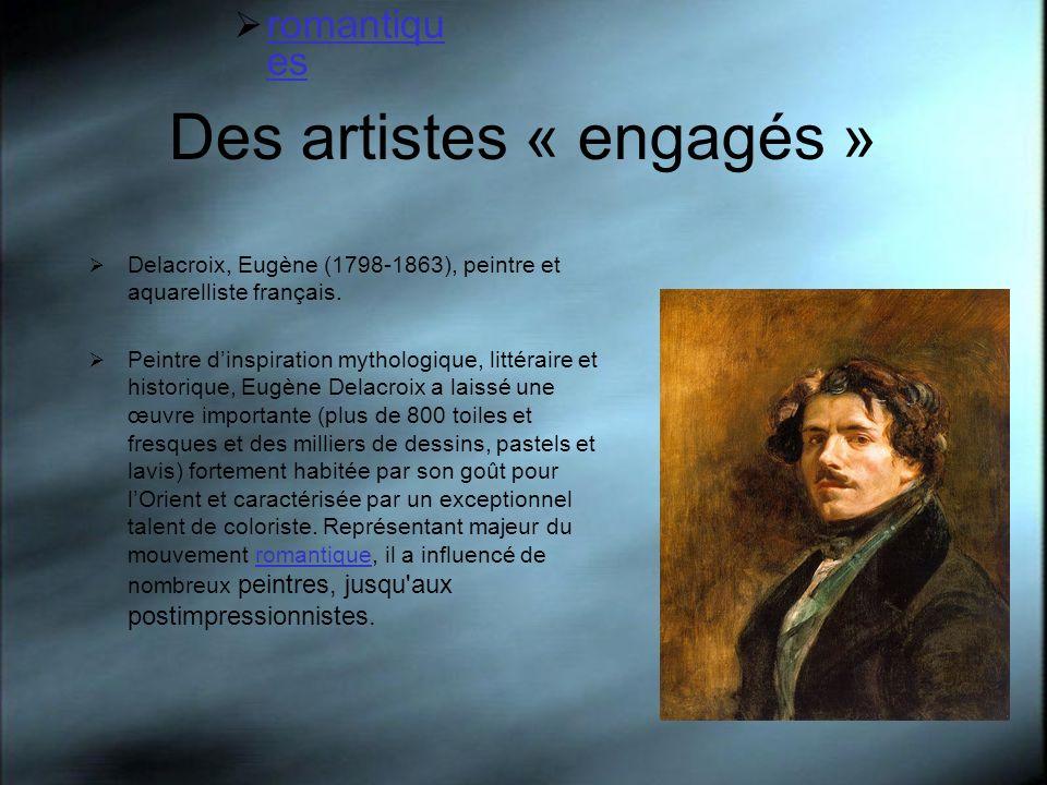 Des artistes « engagés » Delacroix, Eugène (1798-1863), peintre et aquarelliste français. Peintre dinspiration mythologique, littéraire et historique,