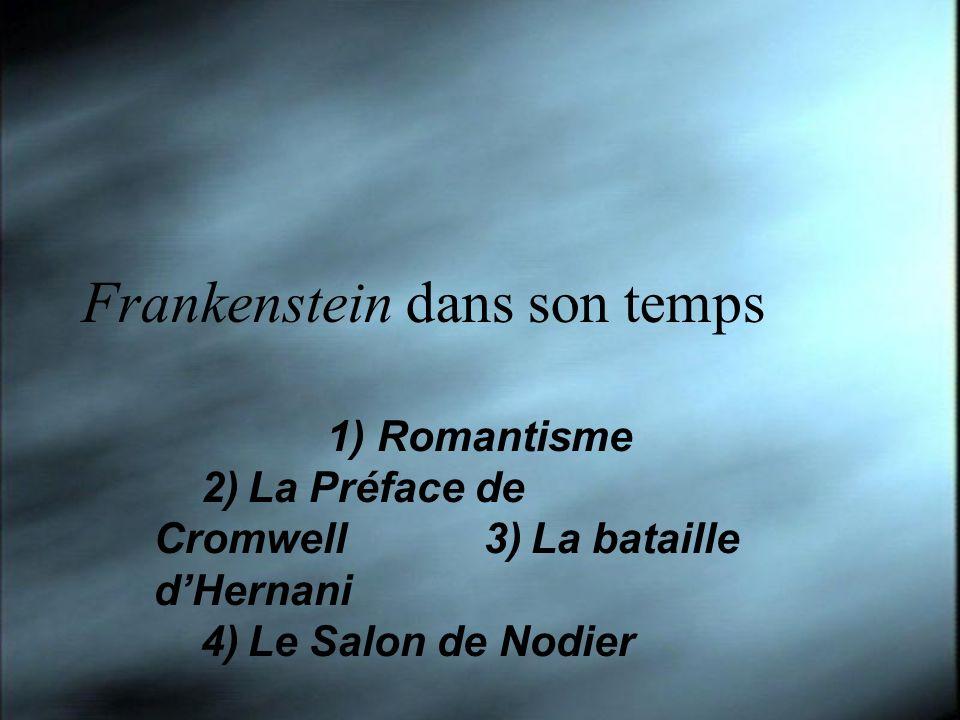 Frankenstein dans son temps 1) Romantisme 2)La Préface de Cromwell3)La bataille dHernani 4)Le Salon de Nodier 1) Romantisme 2)La Préface de Cromwell3)