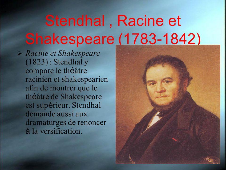 Stendhal, Racine et Shakespeare (1783-1842) Racine et Shakespeare (1823) : Stendhal y compare le th é âtre racinien et shakespearien afin de montrer q