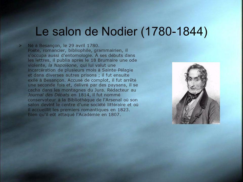 Le salon de Nodier (1780-1844) N é à Besan ç on, le 29 avril 1780. Po è te, romancier, bibliophile, grammairien, il s'occupa aussi d'entomologie. À se
