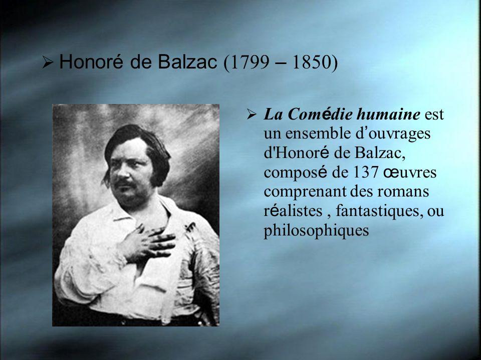 Honoré de Balzac (1799 – 1850) La Com é die humaine est un ensemble d ouvrages d'Honor é de Balzac, compos é de 137 œ uvres comprenant des romans r é