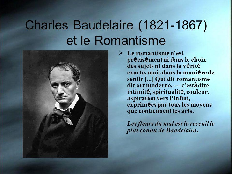 Charles Baudelaire (1821-1867) et le Romantisme Le romantisme n'est pr é cis é ment ni dans le choix des sujets ni dans la v é rit é exacte, mais dans