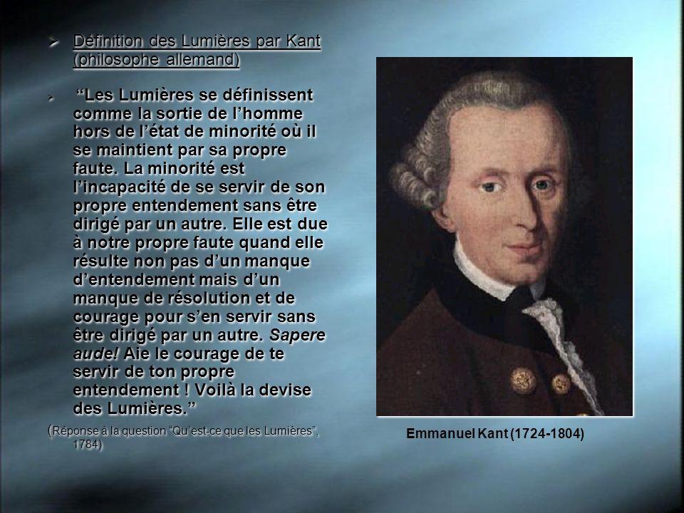 Définition des Lumières par Kant (philosophe allemand) Les Lumières se définissent comme la sortie de lhomme hors de létat de minorité où il se mainti