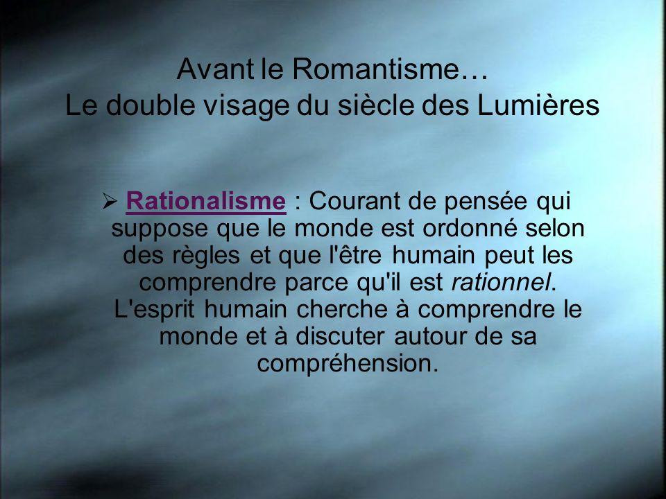 Avant le Romantisme… Le double visage du siècle des Lumières Rationalisme : Courant de pensée qui suppose que le monde est ordonné selon des règles et que l être humain peut les comprendre parce qu il est rationnel.