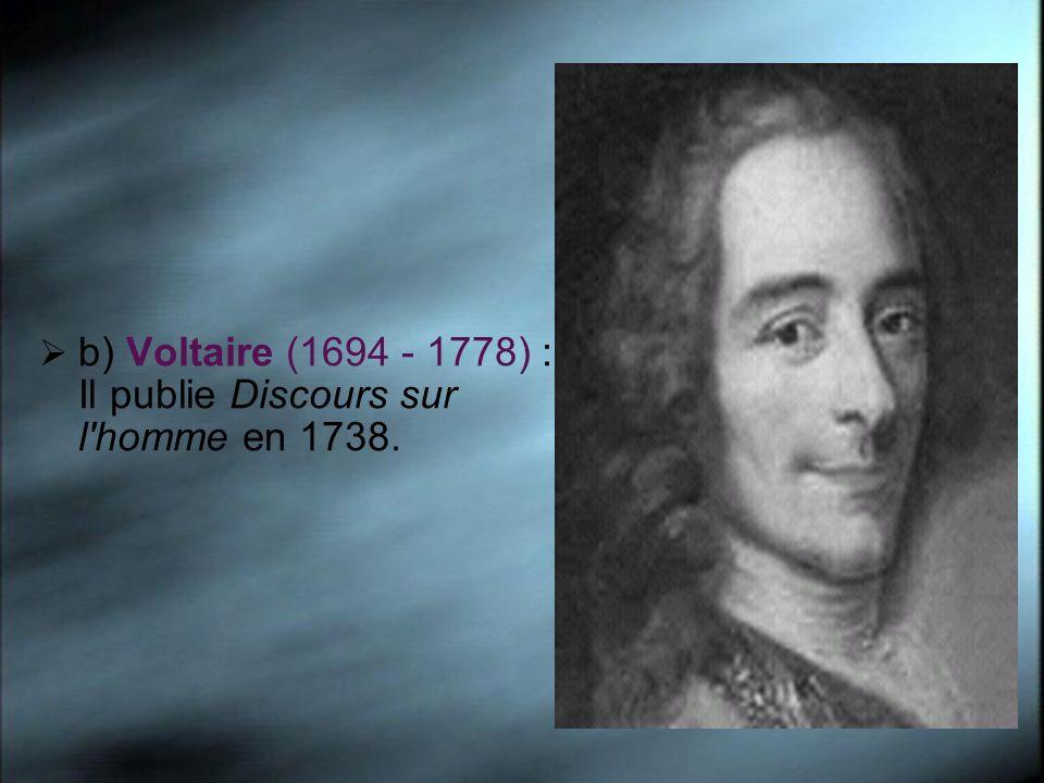 b) Voltaire (1694 - 1778) : Il publie Discours sur l homme en 1738.