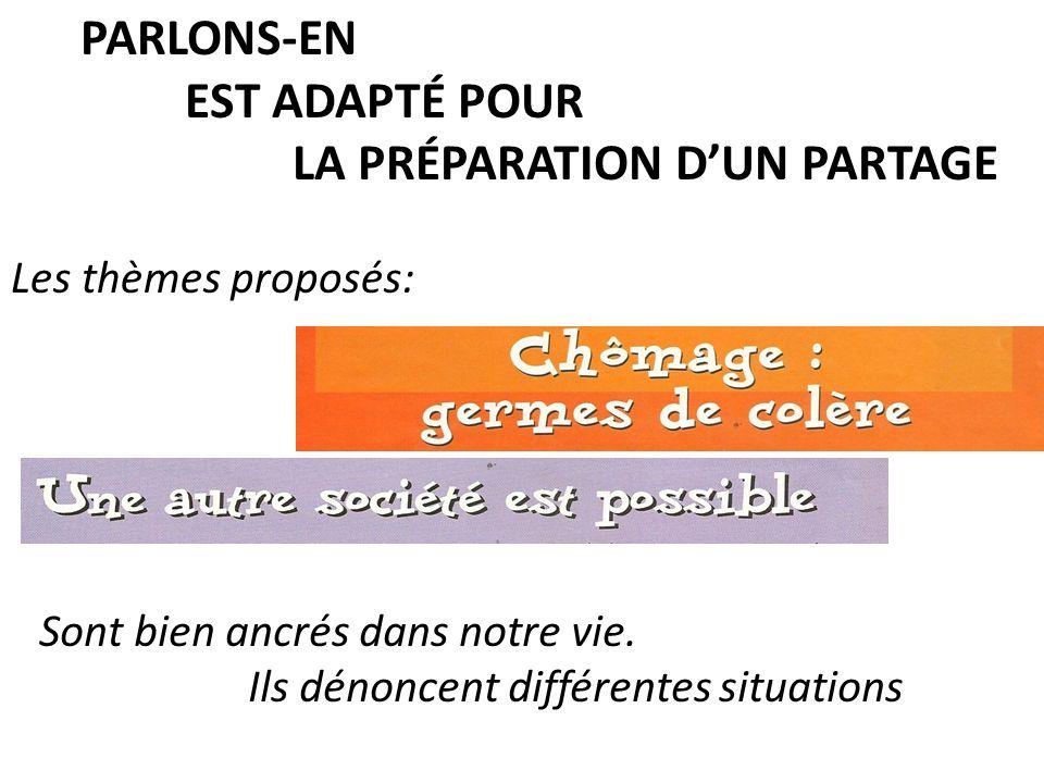 PARLONS-EN EST ADAPTÉ POUR LA PRÉPARATION DUN PARTAGE Les thèmes proposés: Sont bien ancrés dans notre vie.