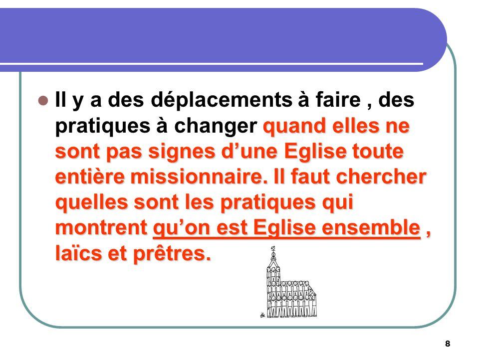 8 Il y a des déplacements à faire, des pratiques à changer q qq quand elles ne sont pas signes dune Eglise toute entière missionnaire.