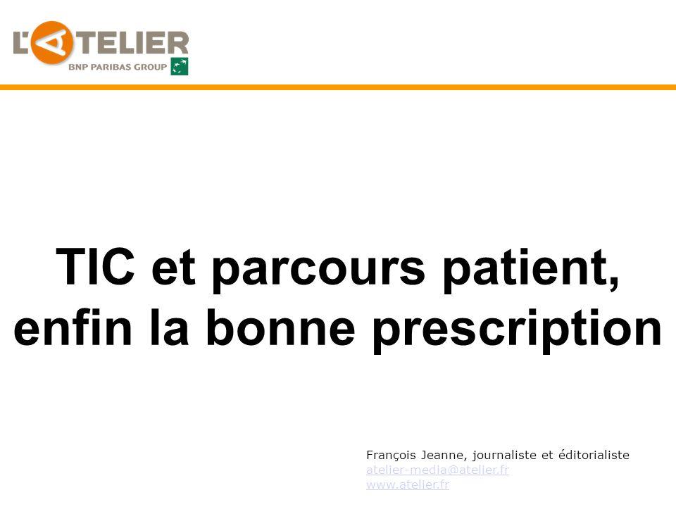 TIC et parcours patient, enfin la bonne prescription François Jeanne, journaliste et éditorialiste atelier-media@atelier.fr www.atelier.fr