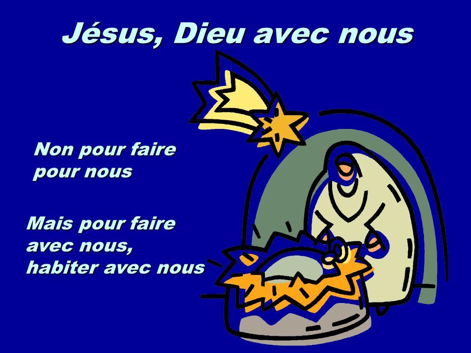 Jésus, Dieu avec nous Non pour faire pour nous Mais pour faire avec nous, habiter avec nous
