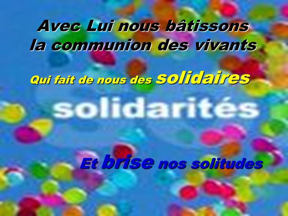 Avec Lui nous bâtissons la communion des vivants Qui fait de nous des solidaires Et brise nos solitudes