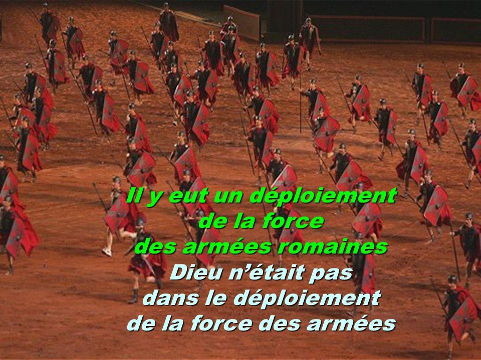 Il y eut un déploiement de la force des armées romaines Dieu nétait pas dans le déploiement de la force des armées