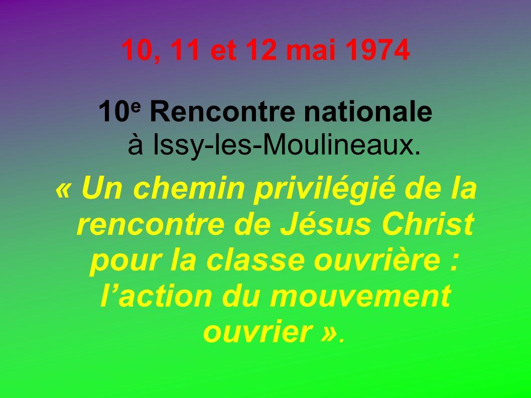 10, 11 et 12 mai 1974 10 e Rencontre nationale à Issy-les-Moulineaux. « Un chemin privilégié de la rencontre de Jésus Christ pour la classe ouvrière :