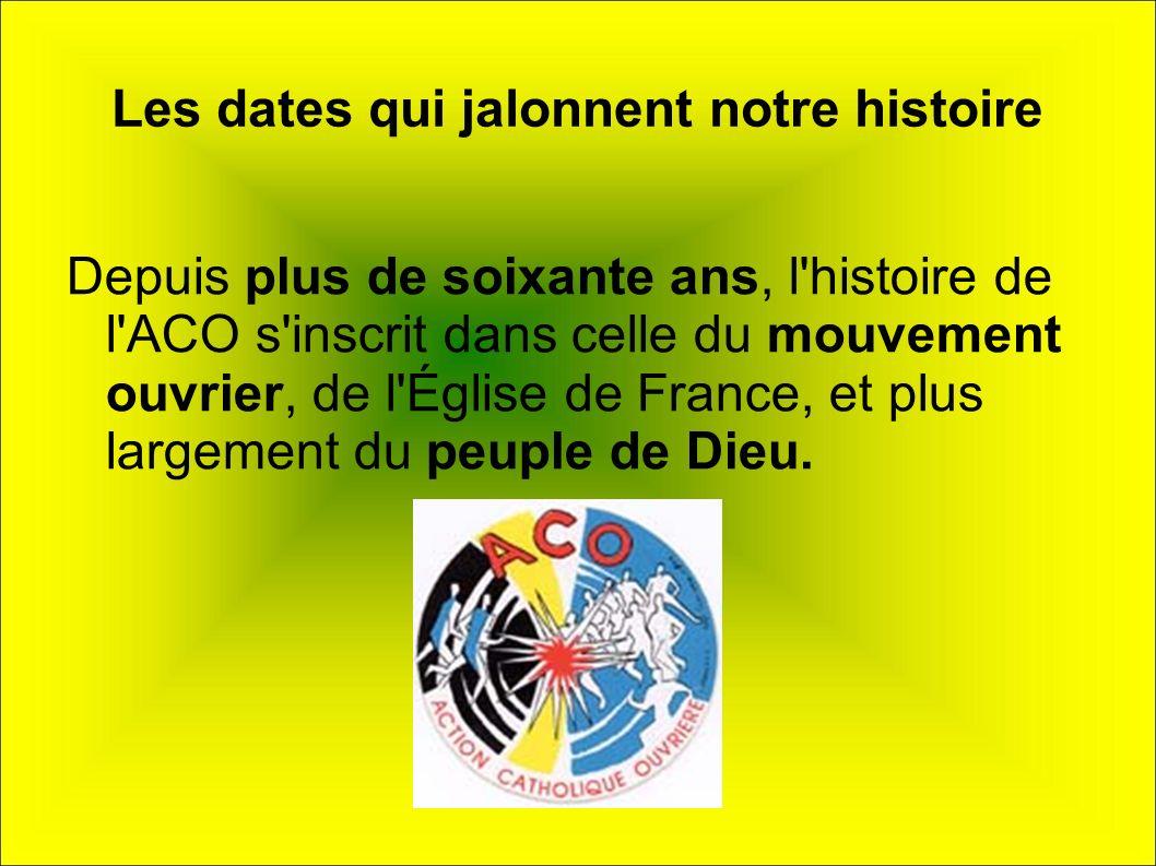 Les dates qui jalonnent notre histoire Depuis plus de soixante ans, l'histoire de l'ACO s'inscrit dans celle du mouvement ouvrier, de l'Église de Fran