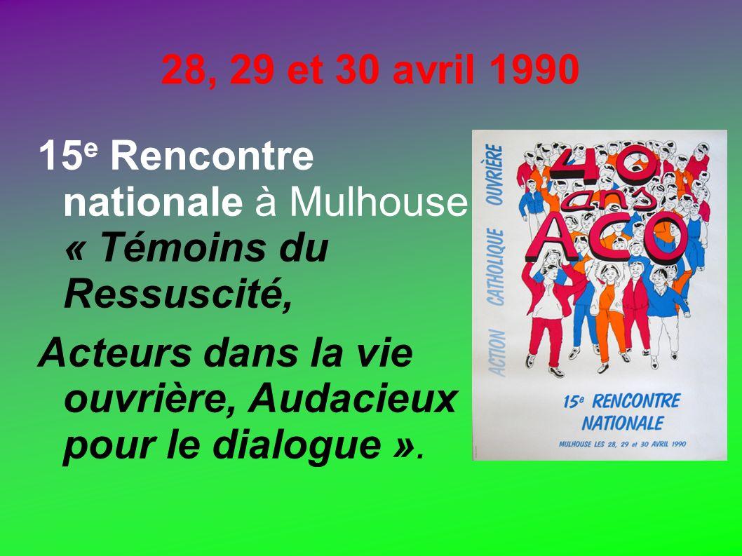 28, 29 et 30 avril 1990 15 e Rencontre nationale à Mulhouse. « Témoins du Ressuscité, Acteurs dans la vie ouvrière, Audacieux pour le dialogue ».