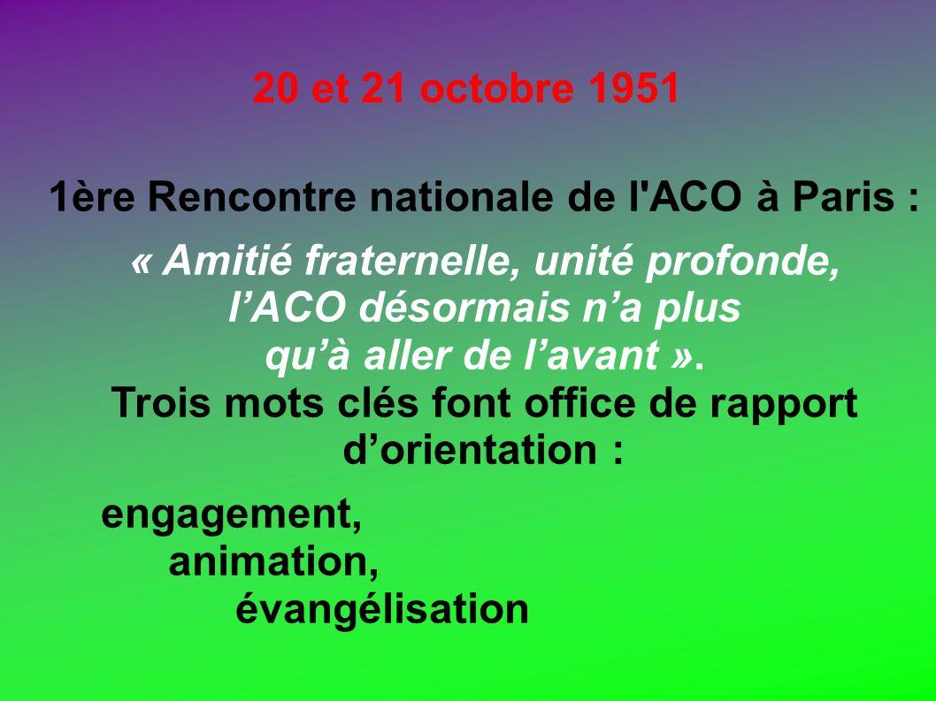 20 et 21 octobre 1951 1ère Rencontre nationale de l'ACO à Paris : « Amitié fraternelle, unité profonde, lACO désormais na plus quà aller de lavant ».