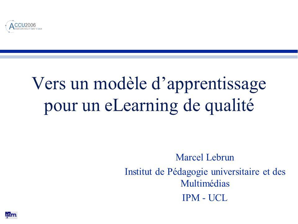 Vers un modèle dapprentissage pour un eLearning de qualité Marcel Lebrun Institut de Pédagogie universitaire et des Multimédias IPM - UCL