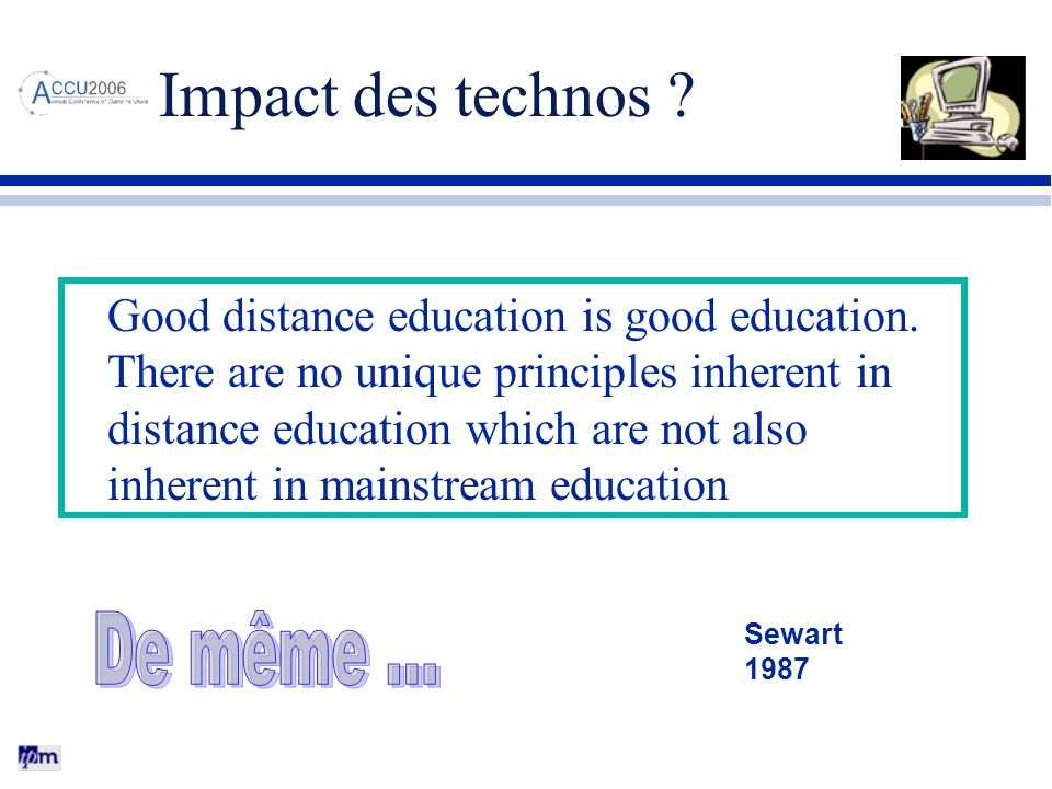 Impact des technos ? Good distance education is good education. There are no unique principles inherent in distance education which are not also inher