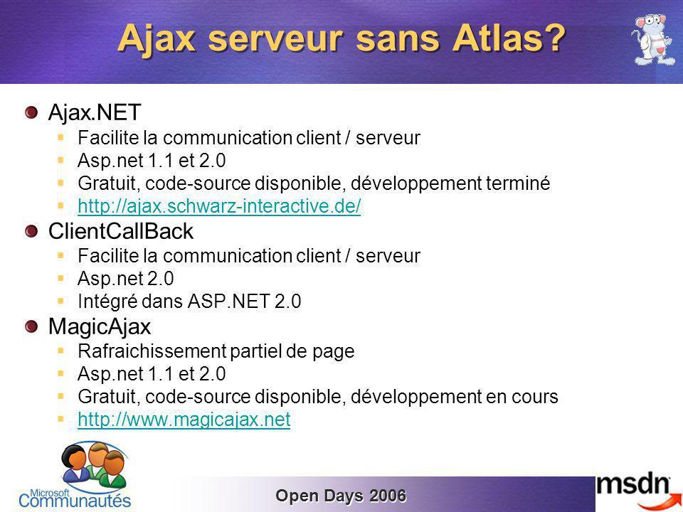 Open Days 2006 Ajax.NET Facilite la communication client / serveur Asp.net 1.1 et 2.0 Gratuit, code-source disponible, développement terminé http://ajax.schwarz-interactive.de/ ClientCallBack Facilite la communication client / serveur Asp.net 2.0 Intégré dans ASP.NET 2.0 MagicAjax Rafraichissement partiel de page Asp.net 1.1 et 2.0 Gratuit, code-source disponible, développement en cours http://www.magicajax.net Ajax serveur sans Atlas