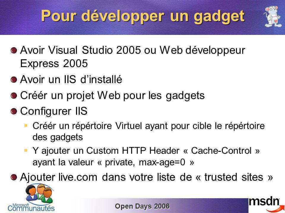 Open Days 2006 Avoir Visual Studio 2005 ou Web développeur Express 2005 Avoir un IIS dinstallé Créér un projet Web pour les gadgets Configurer IIS Créér un répértoire Virtuel ayant pour cible le répértoire des gadgets Y ajouter un Custom HTTP Header « Cache-Control » ayant la valeur « private, max-age=0 » Ajouter live.com dans votre liste de « trusted sites » Pour développer un gadget
