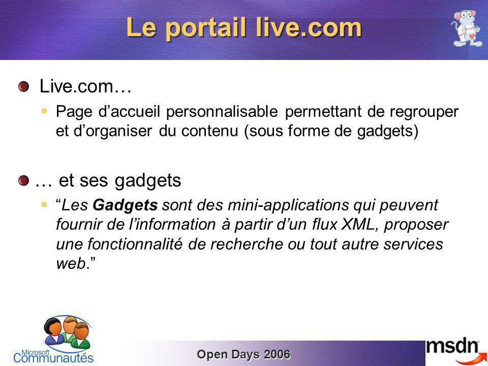 Open Days 2006 Live.com… Page daccueil personnalisable permettant de regrouper et dorganiser du contenu (sous forme de gadgets) … et ses gadgets Les Gadgets sont des mini-applications qui peuvent fournir de linformation à partir dun flux XML, proposer une fonctionnalité de recherche ou tout autre services web.
