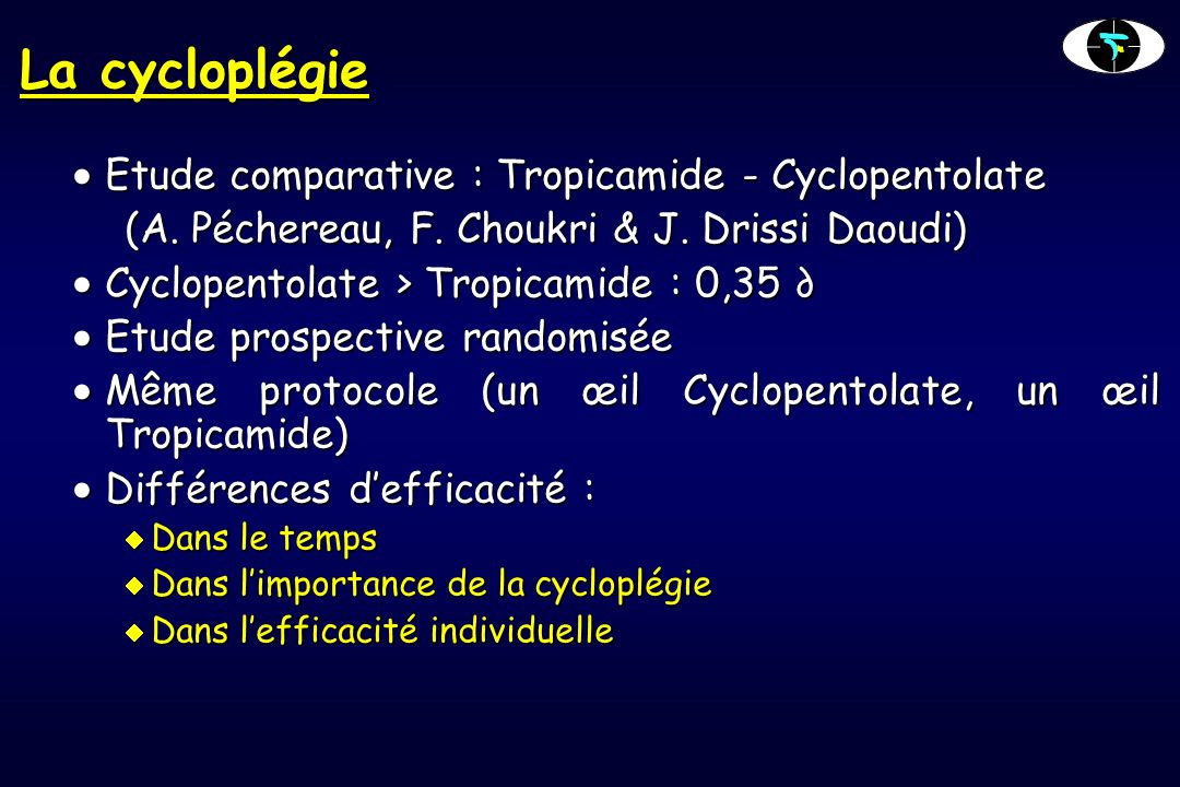 La cycloplégie Etude comparative : Tropicamide - Cyclopentolate Etude comparative : Tropicamide - Cyclopentolate (A. Péchereau, F. Choukri & J. Drissi