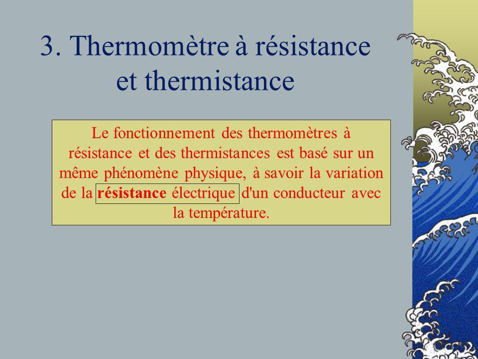 3. Thermomètre à résistance et thermistance Le fonctionnement des thermomètres à résistance et des thermistances est basé sur un même phénomène physiq