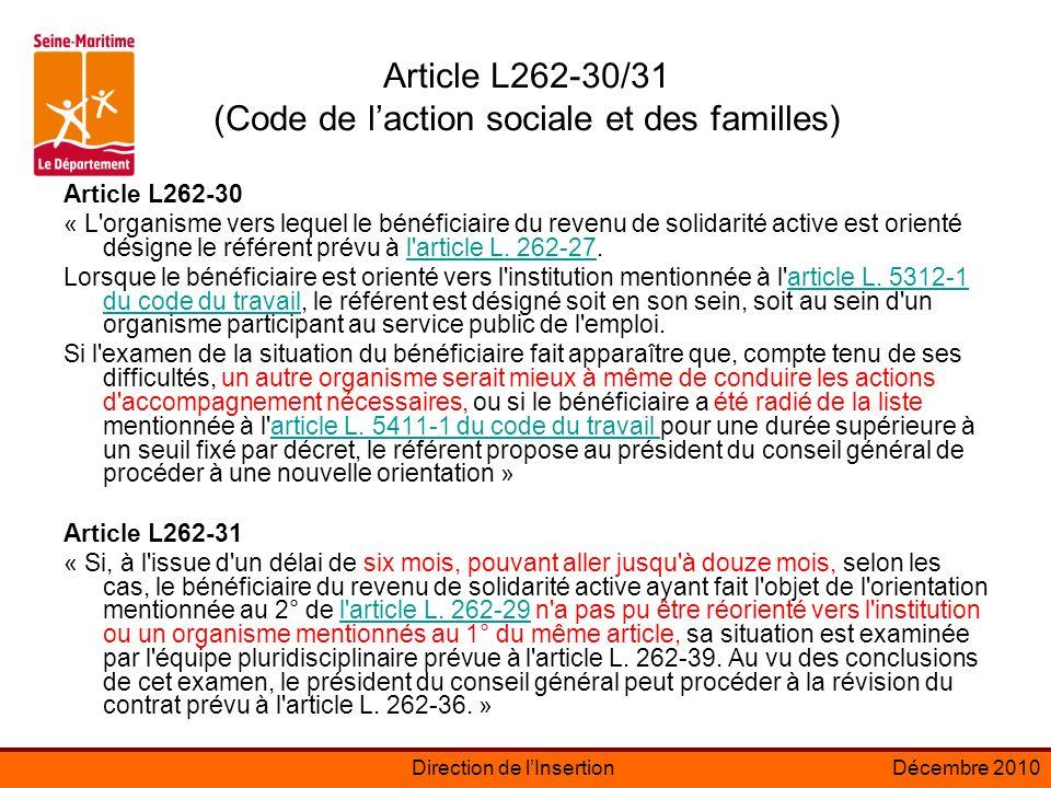 Direction de lInsertionDécembre 2010 Article L262-30/31 (Code de laction sociale et des familles) Article L262-30 « L organisme vers lequel le bénéficiaire du revenu de solidarité active est orienté désigne le référent prévu à l article L.