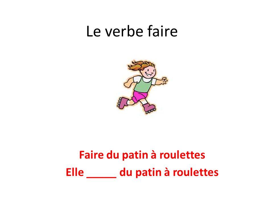 Le verbe faire Faire du patin à roulettes Elle _____ du patin à roulettes