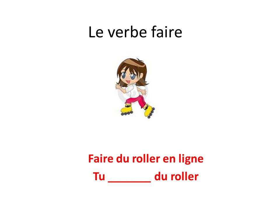 Le verbe faire Faire du roller en ligne Tu _______ du roller