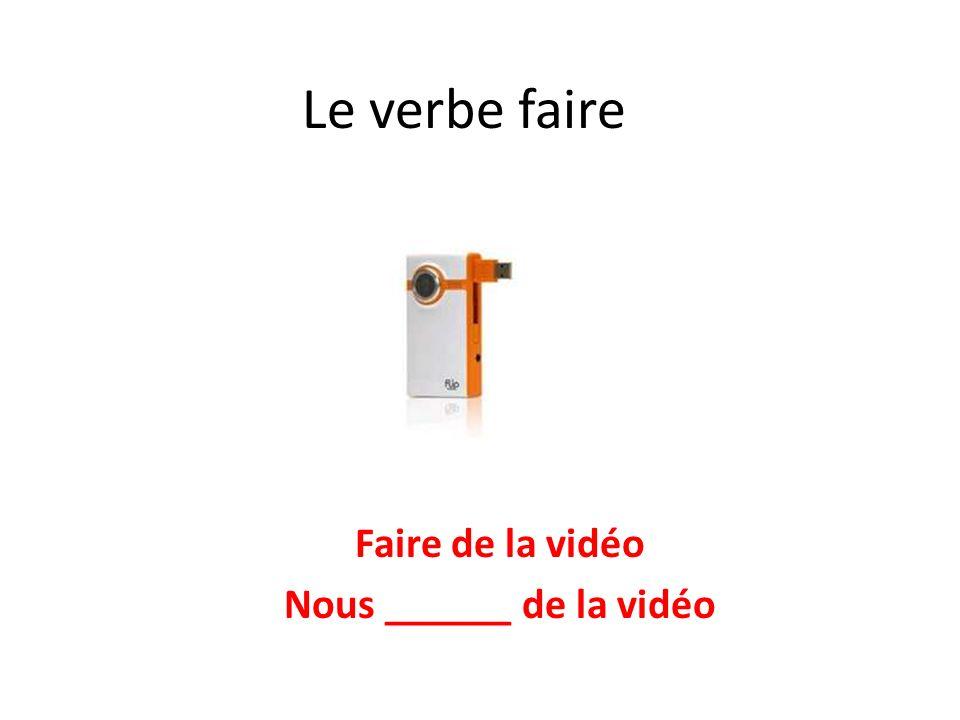 Le verbe faire Faire de la vidéo Nous ______ de la vidéo