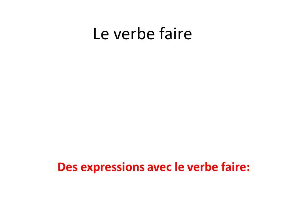 Le verbe faire Des expressions avec le verbe faire:
