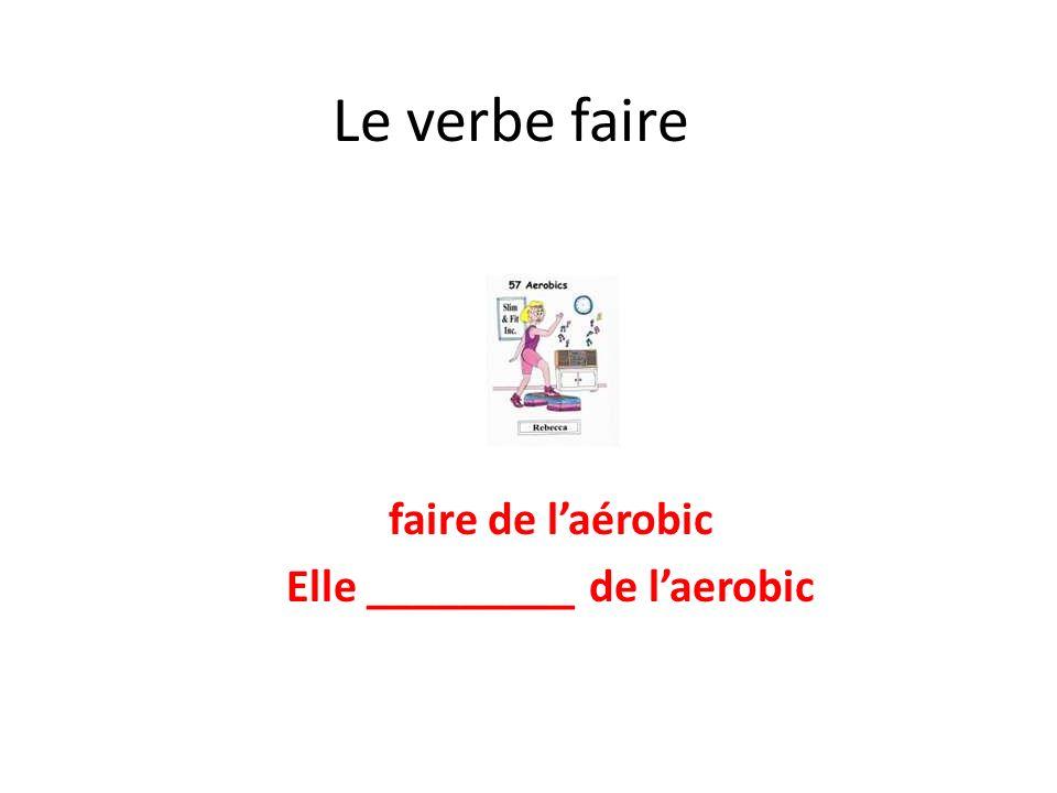 Le verbe faire faire de laérobic Elle _________ de laerobic