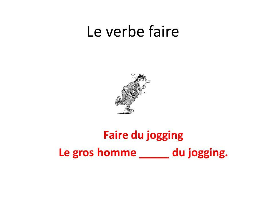 Le verbe faire Faire du jogging Le gros homme _____ du jogging.