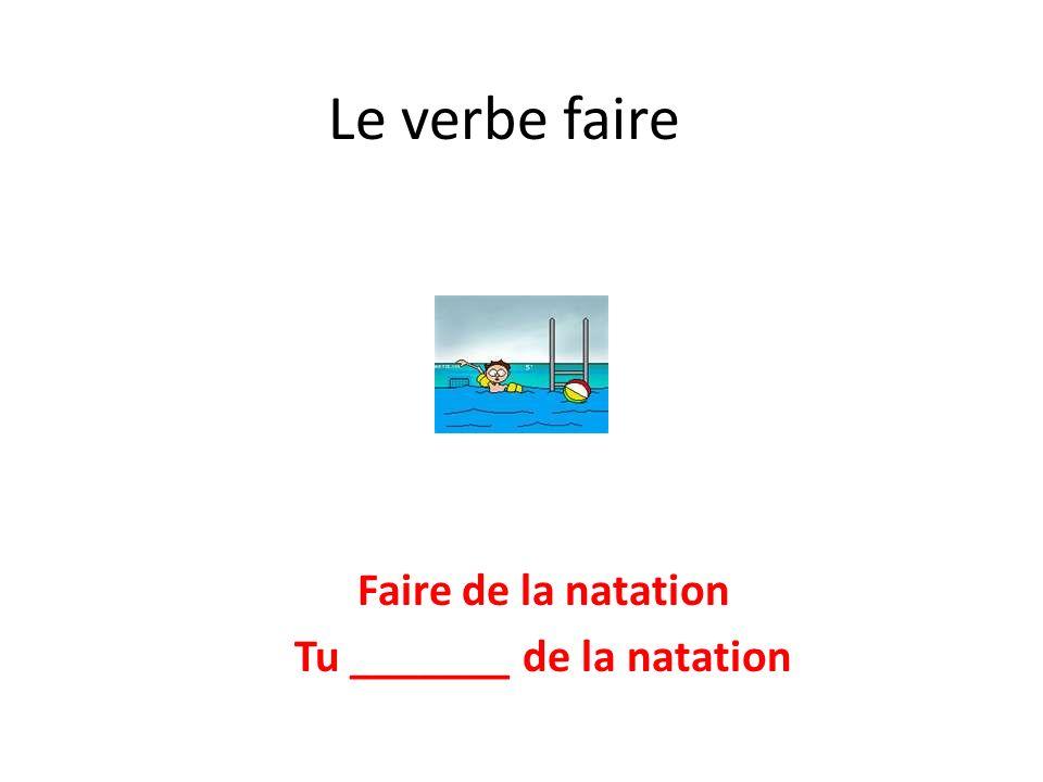 Le verbe faire Faire de la natation Tu _______ de la natation