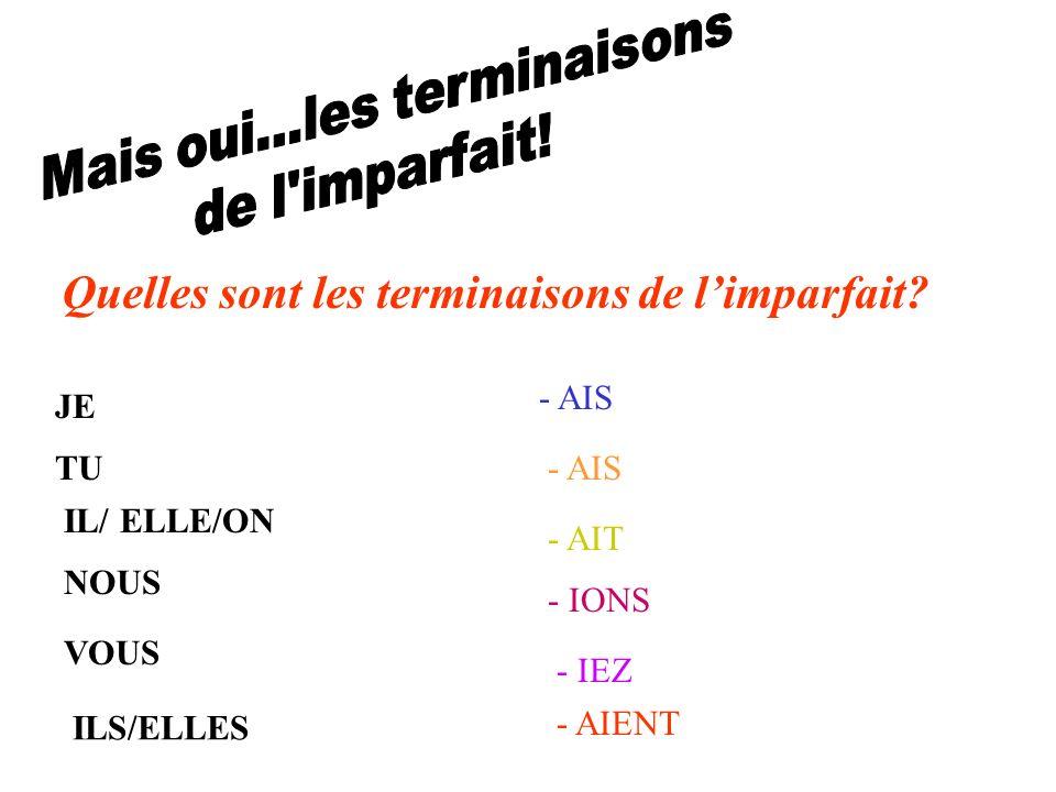 JE - AIS TU- AIS IL/ ELLE/ON - AIT NOUS - IONS VOUS - IEZ ILS/ELLES - AIENT Quelles sont les terminaisons de limparfait?