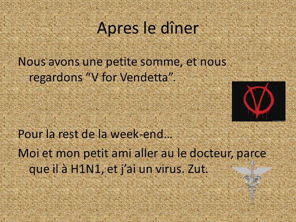 Apres le dîner Nous avons une petite somme, et nous regardons V for Vendetta. Pour la rest de la week-end… Moi et mon petit ami aller au le docteur, p