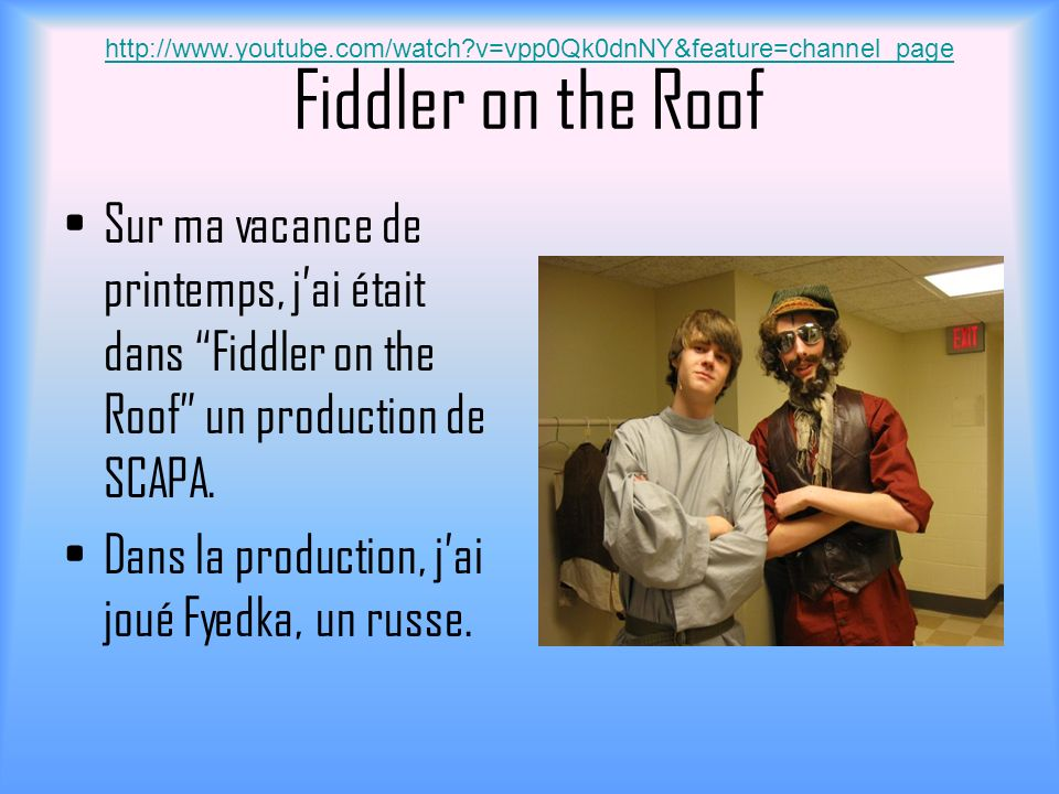 Fiddler on the Roof Sur ma vacance de printemps, jai était dans Fiddler on the Roof un production de SCAPA. Dans la production, jai joué Fyedka, un ru